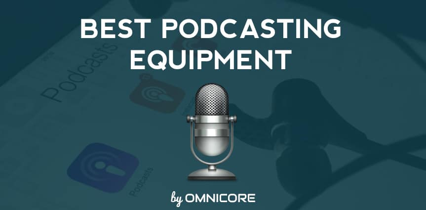 Best Podcast Equipment 2019 for a Dream Setup by Omnicore