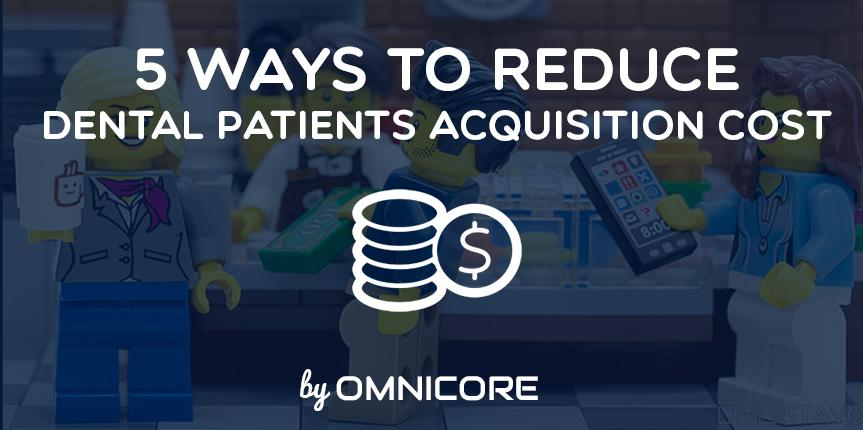 5 Easy Ways you Can Reduce Dental Patients Acquisition Costs for your Practice